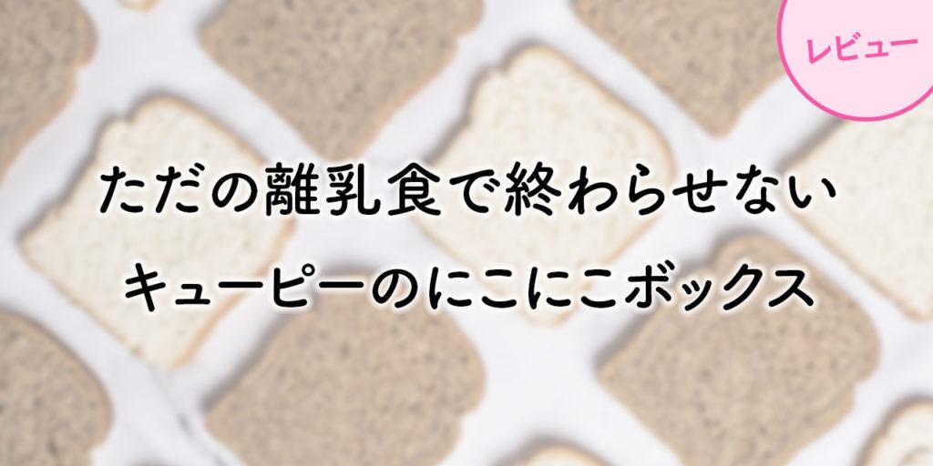 【意外と知らない】離乳食(おかゆ)をただの離乳食で終わらせないキューピーのにこにこボックス